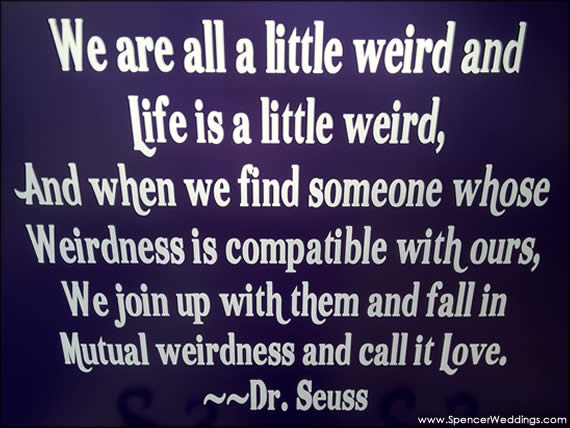 Life is a little weird... We fall in mutual weirdness and call it Love. - Dr. Suess